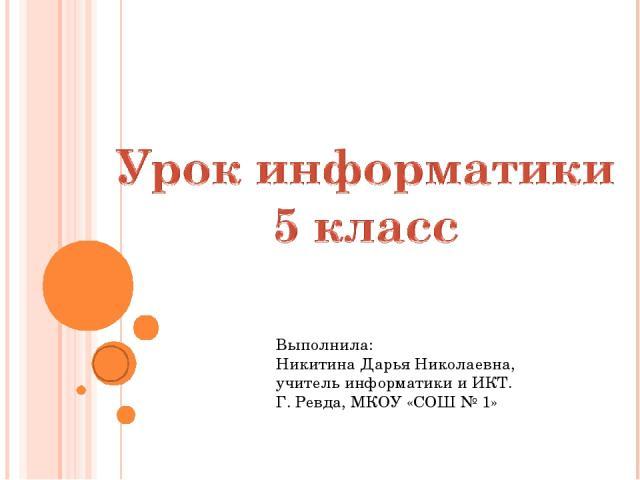 Выполнила: Никитина Дарья Николаевна, учитель информатики и ИКТ. Г. Ревда, МКОУ «СОШ № 1»