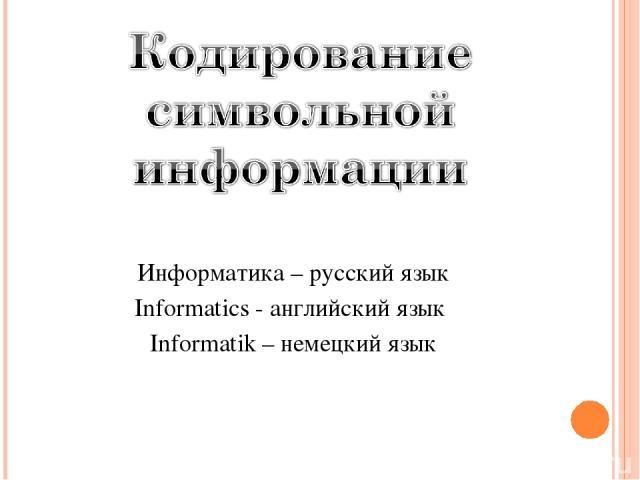 Информатика – русский язык Informatics - английский язык Informatik – немецкий язык