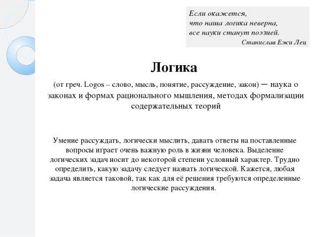 Логика (от греч. Logos – слово, мысль, понятие, рассуждение, закон) – наука о законах и формах рационального мышления, методах формализации содержательных теорий Если окажется, что наша логика неверна, все науки станут поэзией. Станислав Ежи Лец Ум…