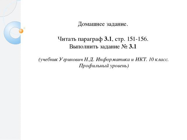 Домашнее задание. Читать параграф 3.1, стр. 151-156. Выполнить задание № 3.1 (учебник Угринович Н.Д. Информатика и ИКТ. 10 класс. Профильный уровень)