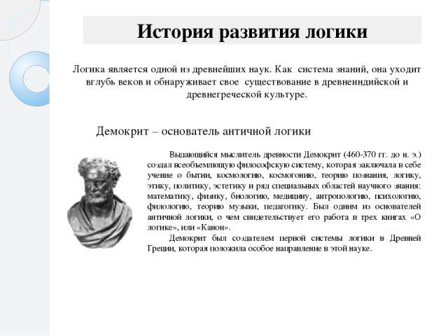 История развития логики Демокрит – основатель античной логики Логика является одной из древнейших наук. Как система знаний, она уходит вглубь веков и обнаруживает свое существование в древнеиндийской и древнегреческой культуре. Выдающийся мыслител…