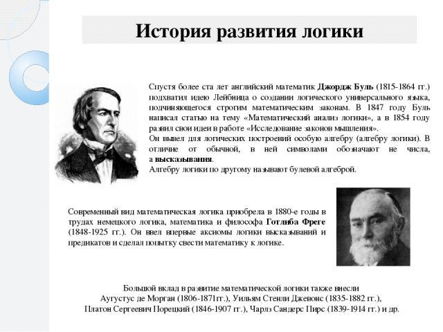 История развития логики Спустя более ста лет английский математик Джордж Буль (1815-1864 гг.) подхватил идею Лейбница о создании логического универсального языка, подчиняющегося строгим математическим законам. В 1847 году Буль написал статью на тему…