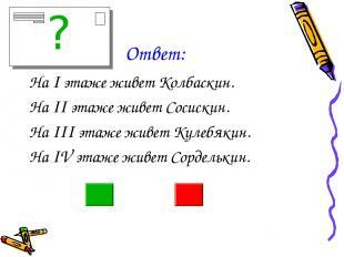 Ответ: На I этаже живет Колбаскин. На II этаже живет Сосискин. На III этаже живе