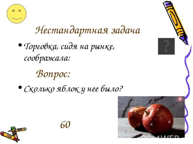 Нестандартная задача Торговка, сидя на рынке, соображала: Вопрос: Сколько яблок у нее было? 60