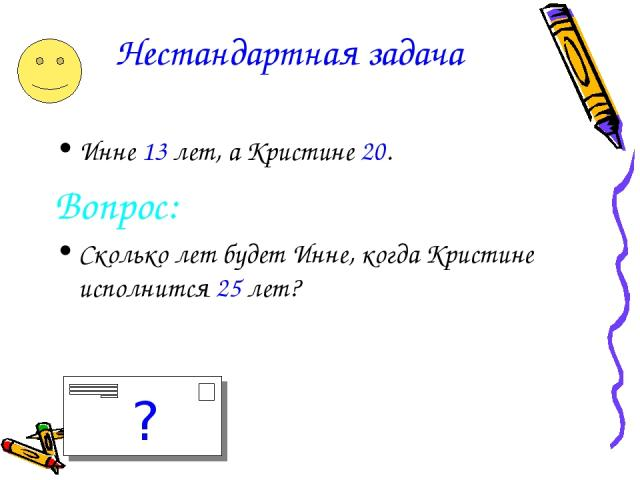 Нестандартная задача Инне 13 лет, а Кристине 20. Вопрос: Сколько лет будет Инне, когда Кристине исполнится 25 лет? ?