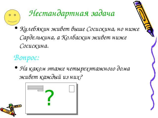 Нестандартная задача Кулебякин живет выше Сосискина, но ниже Сарделькина, а Колбаскин живет ниже Сосискина. Вопрос: На каком этаже четырехэтажного дома живет каждый из них? ?