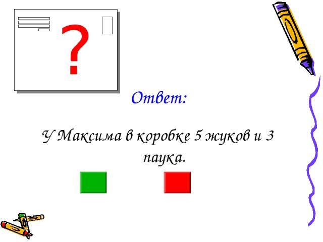 Ответ: У Максима в коробке 5 жуков и 3 паука. ?