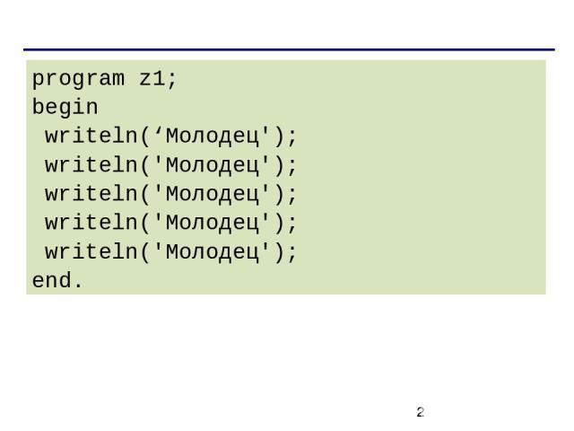 program z1; begin writeln('Молодец'); writeln('Молодец'); writeln('Молодец'); writeln('Молодец'); writeln('Молодец'); end.