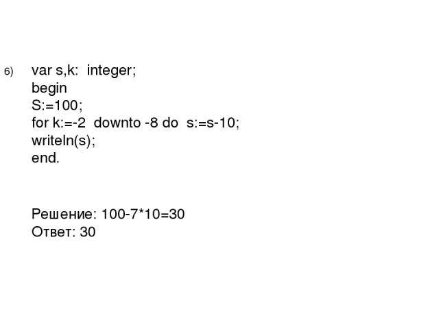 var s,k: integer; begin S:=100; for k:=-2 downto -8 do s:=s-10; writeln(s); end. Решение: 100-7*10=30 Ответ: 30 6)