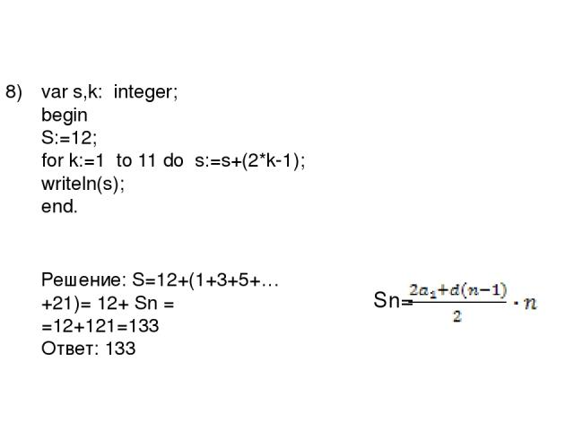 8) var s,k: integer; begin S:=12; for k:=1 to 11 do s:=s+(2*k-1); writeln(s); end. Решение: S=12+(1+3+5+…+21)= 12+ Sn = =12+121=133 Ответ: 133 Sn=