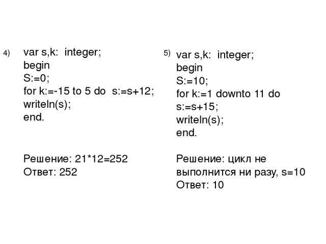var s,k: integer; begin S:=0; for k:=-15 to 5 do s:=s+12; writeln(s); end. Решение: 21*12=252 Ответ: 252 4) 5) var s,k: integer; begin S:=10; for k:=1 downto 11 do s:=s+15; writeln(s); end. Решение: цикл не выполнится ни разу, s=10 Ответ: 10