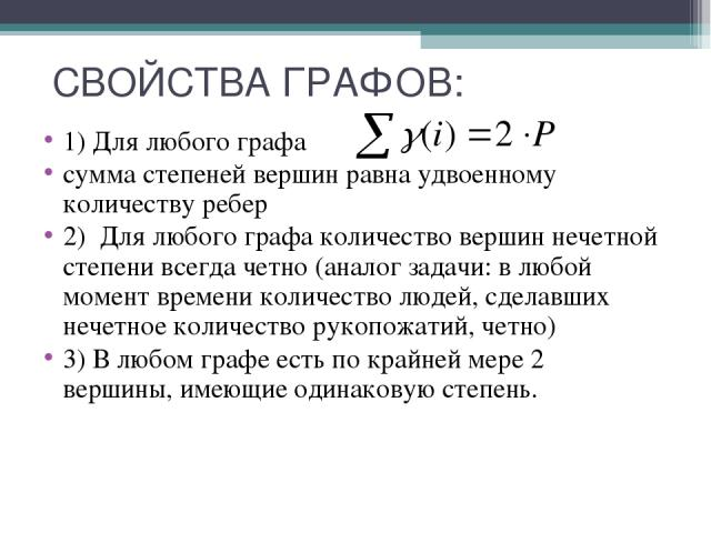 СВОЙСТВА ГРАФОВ: 1) Для любого графа сумма степеней вершин равна удвоенному количеству ребер 2) Для любого графа количество вершин нечетной степени всегда четно (аналог задачи: в любой момент времени количество людей, сделавших нечетное количество р…