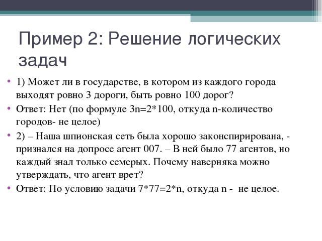 Пример 2: Решение логических задач 1) Может ли в государстве, в котором из каждого города выходят ровно 3 дороги, быть ровно 100 дорог? Ответ: Нет (по формуле 3n=2*100, откуда n-количество городов- не целое) 2) – Наша шпионская сеть была хорошо зако…