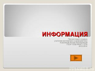 ИНФОРМАЦИЯ Презентация создана учителем математики и информатики Ковалевой Анной