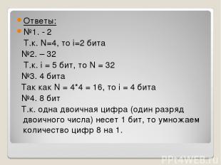 Ответы: №1. - 2 Т.к. N=4, то i=2 бита №2. – 32 Т.к. i = 5 бит, то N = 32 №3. 4 б