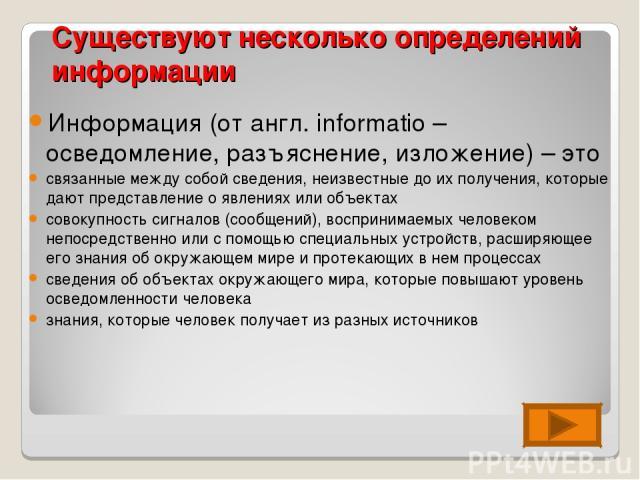 Существуют несколько определений информации Информация (от англ. informatio – осведомление, разъяснение, изложение) – это связанные между собой сведения, неизвестные до их получения, которые дают представление о явлениях или объектах совокупность си…