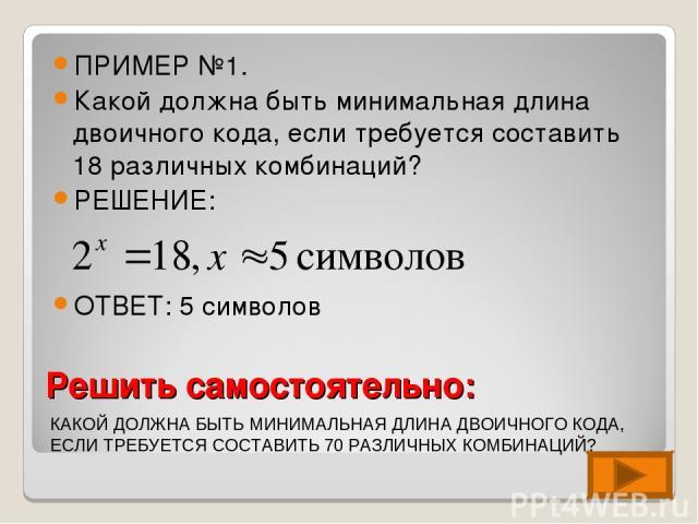 Решить самостоятельно: ПРИМЕР №1. Какой должна быть минимальная длина двоичного кода, если требуется составить 18 различных комбинаций? РЕШЕНИЕ: ОТВЕТ: 5 символов КАКОЙ ДОЛЖНА БЫТЬ МИНИМАЛЬНАЯ ДЛИНА ДВОИЧНОГО КОДА, ЕСЛИ ТРЕБУЕТСЯ СОСТАВИТЬ 70 РАЗЛИЧ…