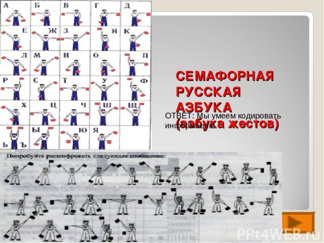 СЕМАФОРНАЯ РУССКАЯ АЗБУКА (азбука жестов) ОТВЕТ: Мы умеем кодировать информацию