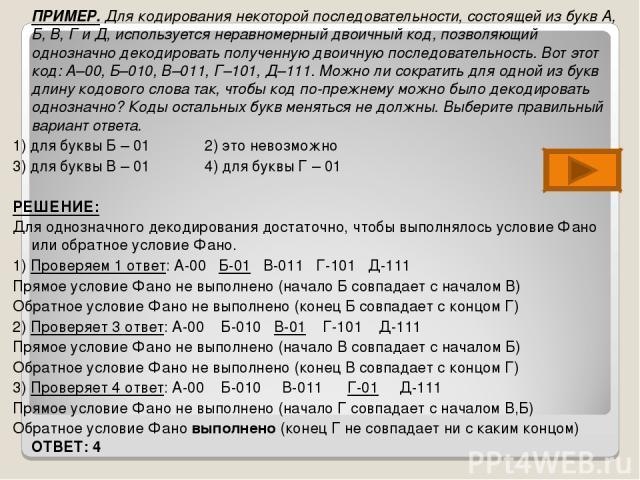 ПРИМЕР. Для кодирования некоторой последовательности, состоящей из букв А, Б, В, Г и Д, используется неравномерный двоичный код, позволяющий однозначно декодировать полученную двоичную последовательность. Вот этот код: А–00, Б–010, В–011, Г–101, Д–1…
