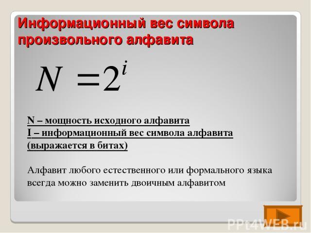 Информационный вес символа произвольного алфавита N – мощность исходного алфавита I – информационный вес символа алфавита (выражается в битах) Алфавит любого естественного или формального языка всегда можно заменить двоичным алфавитом