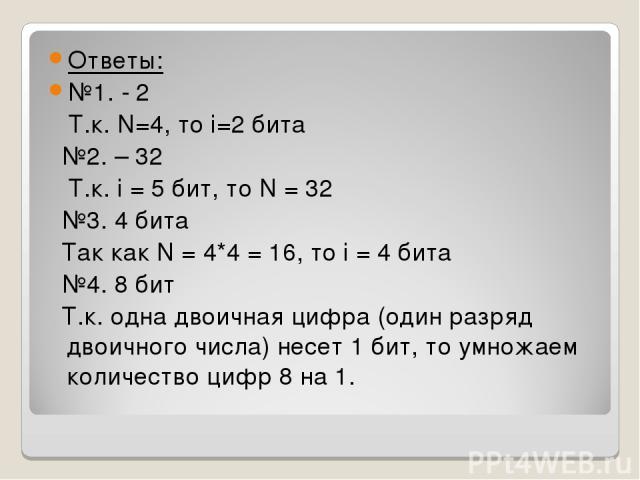 Ответы: №1. - 2 Т.к. N=4, то i=2 бита №2. – 32 Т.к. i = 5 бит, то N = 32 №3. 4 бита Так как N = 4*4 = 16, то i = 4 бита №4. 8 бит Т.к. одна двоичная цифра (один разряд двоичного числа) несет 1 бит, то умножаем количество цифр 8 на 1.