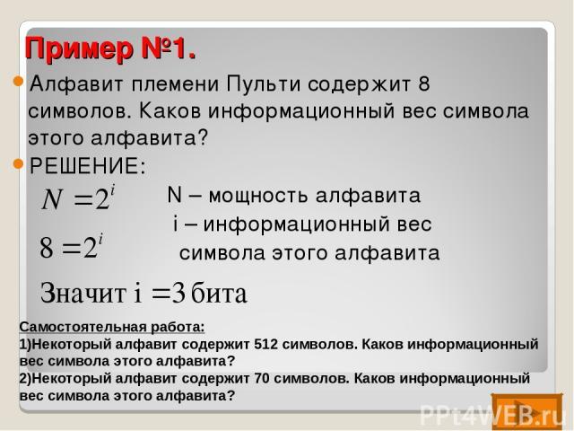 Пример №1. Алфавит племени Пульти содержит 8 символов. Каков информационный вес символа этого алфавита? РЕШЕНИЕ: N – мощность алфавита i – информационный вес символа этого алфавита Самостоятельная работа: Некоторый алфавит содержит 512 символов. Как…
