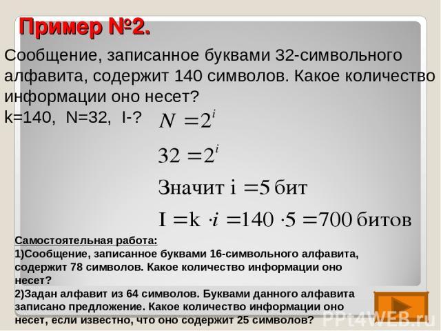 Пример №2. Сообщение, записанное буквами 32-символьного алфавита, содержит 140 символов. Какое количество информации оно несет? k=140, N=32, I-? Самостоятельная работа: Сообщение, записанное буквами 16-символьного алфавита, содержит 78 символов. Как…
