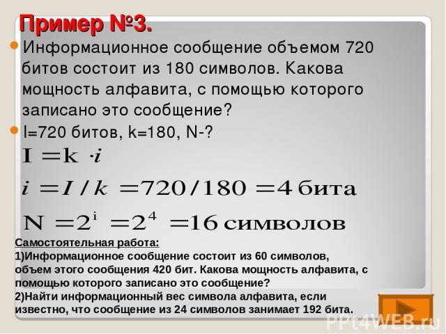 Пример №3. Информационное сообщение объемом 720 битов состоит из 180 символов. Какова мощность алфавита, с помощью которого записано это сообщение? I=720 битов, k=180, N-? Самостоятельная работа: Информационное сообщение состоит из 60 символов, объе…