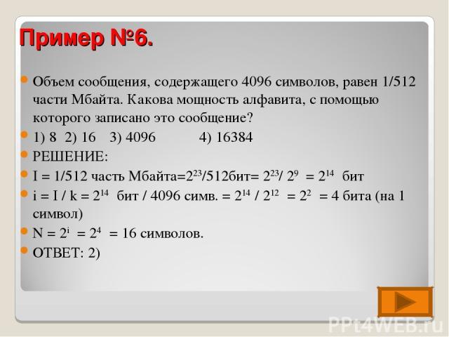 Объем сообщения, содержащего 4096 символов, равен 1/512 части Мбайта. Какова мощность алфавита, с помощью которого записано это сообщение? 1) 8 2) 16 3) 4096 4) 16384 РЕШЕНИЕ: I = 1/512 часть Мбайта=223/512бит= 223/ 29 = 214 бит i = I / k = 214 бит …