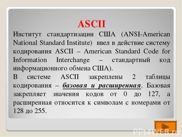 ASCII Институт стандартизации США (ANSI-American National Standard Institute) ввел в действие систему кодирования ASCII – American Standard Code for Information Interchange – стандартный код информационного обмена США). В системе ASCII закреплены 2 …