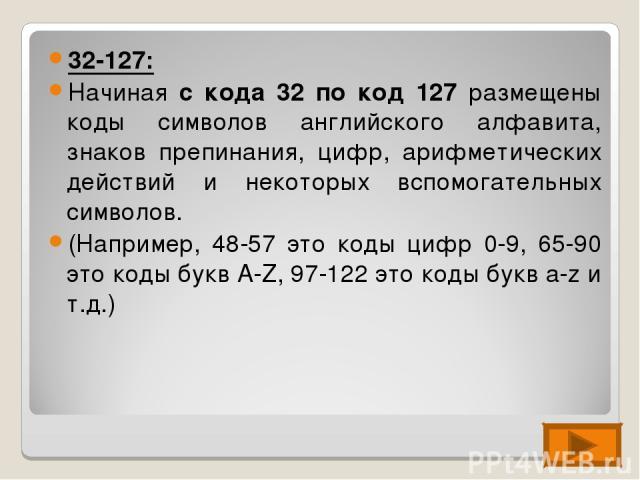 32-127: Начиная с кода 32 по код 127 размещены коды символов английского алфавита, знаков препинания, цифр, арифметических действий и некоторых вспомогательных символов. (Например, 48-57 это коды цифр 0-9, 65-90 это коды букв А-Z, 97-122 это коды бу…