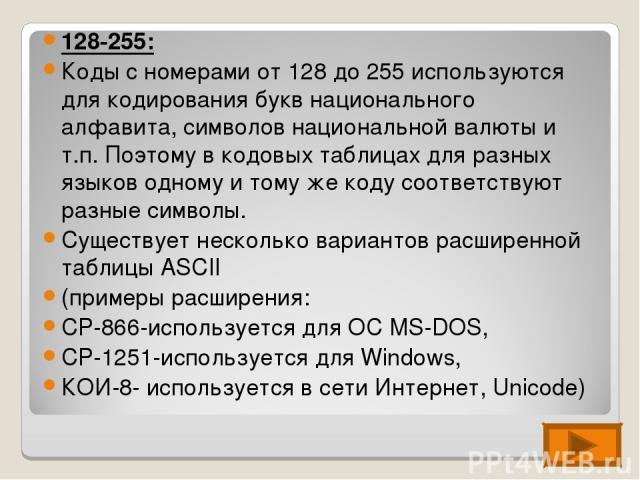 128-255: Коды с номерами от 128 до 255 используются для кодирования букв национального алфавита, символов национальной валюты и т.п. Поэтому в кодовых таблицах для разных языков одному и тому же коду соответствуют разные символы. Существует нескольк…