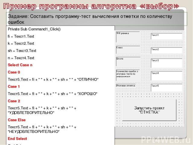 Задание: Составить программу-тест вычисления отметки по количеству ошибок Private Sub Command1_Click() fi = Текст1.Text k = Текст2.Text sh = Текст3.Text n = Текст4.Text Select Case n Case 0 Текст5.Text = fi +