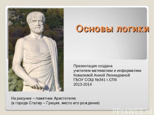 Основы логики На рисунке – памятник Аристотелю (в городе Стагир – Греция, место