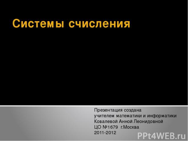 Системы счисления Презентация создана учителем математики и информатики Ковалевой Анной Леонидовной ЦО №1679 г.Москва 2011-2012