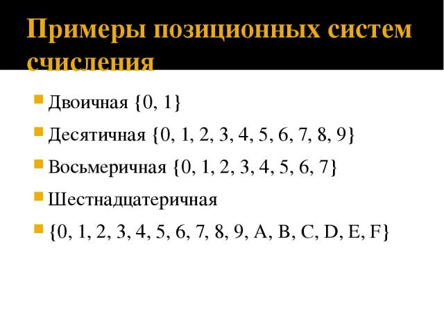 Примеры позиционных систем счисления Двоичная {0, 1} Десятичная {0, 1, 2, 3, 4, 5, 6, 7, 8, 9} Восьмеричная {0, 1, 2, 3, 4, 5, 6, 7} Шестнадцатеричная {0, 1, 2, 3, 4, 5, 6, 7, 8, 9, A, B, C, D, E, F}