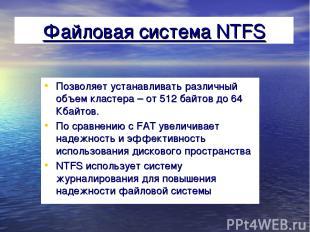 Файловая система NTFS Позволяет устанавливать различный объем кластера – от 512