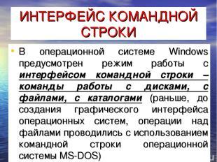 ИНТЕРФЕЙС КОМАНДНОЙ СТРОКИ В операционной системе Windows предусмотрен режим раб