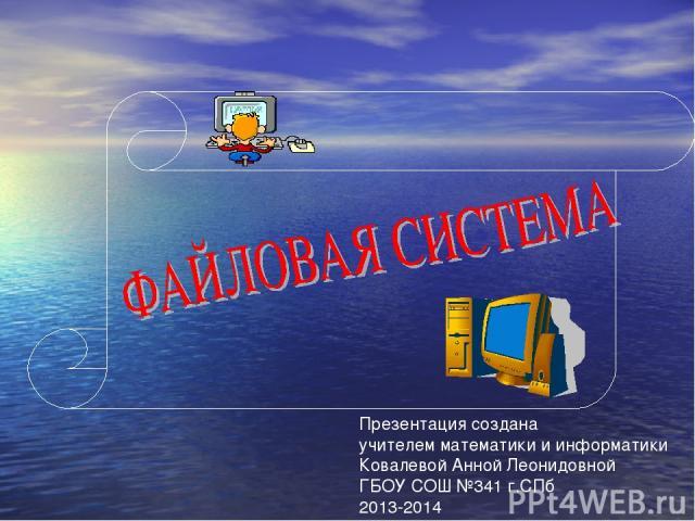 Презентация создана учителем математики и информатики Ковалевой Анной Леонидовной ГБОУ СОШ №341 г.СПб 2013-2014