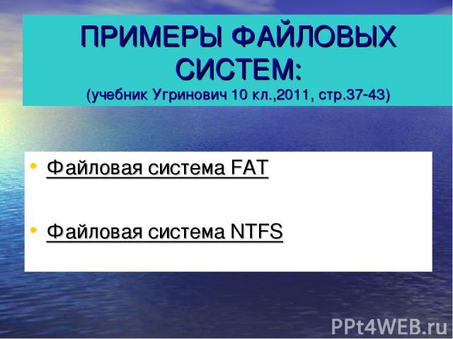 ПРИМЕРЫ ФАЙЛОВЫХ СИСТЕМ: (учебник Угринович 10 кл.,2011, стр.37-43) Файловая система FAT Файловая система NTFS