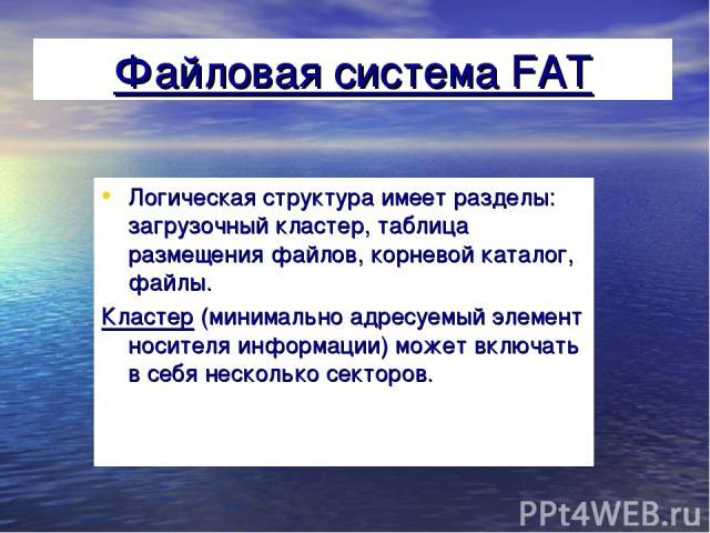 Файловая система FAT Логическая структура имеет разделы: загрузочный кластер, таблица размещения файлов, корневой каталог, файлы. Кластер (минимально адресуемый элемент носителя информации) может включать в себя несколько секторов.