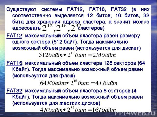 Существуют системы FAT12, FAT16, FAT32 (в них соответственно выделяется 12 битов, 16 битов, 32 бита для хранения адреса кластера, а значит можно адресовать кластеров) FAT12: максимальный объем кластера равен размеру одного сектора (512 байт). Тогда …