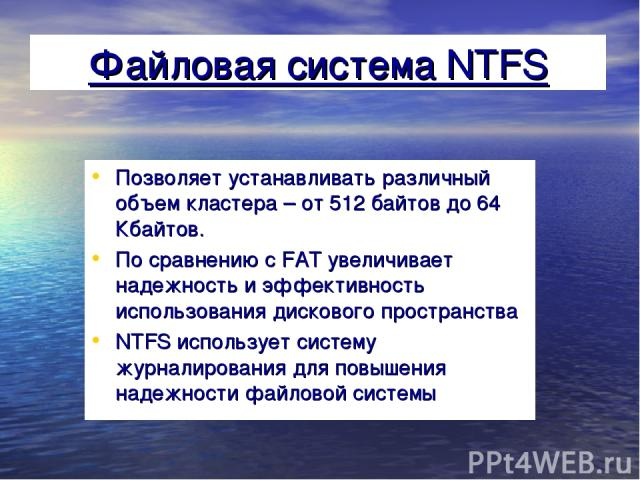 Файловая система NTFS Позволяет устанавливать различный объем кластера – от 512 байтов до 64 Кбайтов. По сравнению с FAT увеличивает надежность и эффективность использования дискового пространства NTFS использует систему журналирования для повышения…
