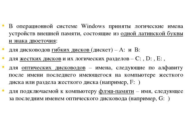 В операционной системе Windows приняты логические имена устройств внешней памяти, состоящие из одной латинской буквы и знака двоеточия: для дисководов гибких дисков (дискет) – А: и В: для жестких дисков и их логических разделов – С: , D: , E: , для …