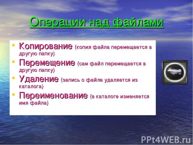 Операции над файлами Копирование (копия файла перемещается в другую папку) Перемещение (сам файл перемещается в другую папку) Удаление (запись о файле удаляется из каталога) Переименование (в каталоге изменяется имя файла)