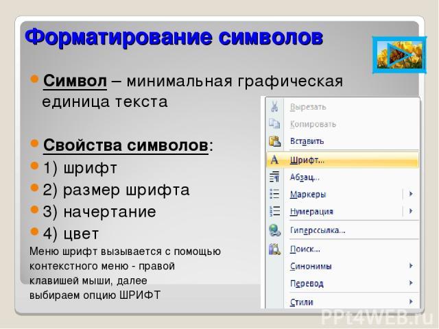 Форматирование символов Символ – минимальная графическая единица текста Свойства символов: 1) шрифт 2) размер шрифта 3) начертание 4) цвет Меню шрифт вызывается с помощью контекстного меню - правой клавишей мыши, далее выбираем опцию ШРИФТ