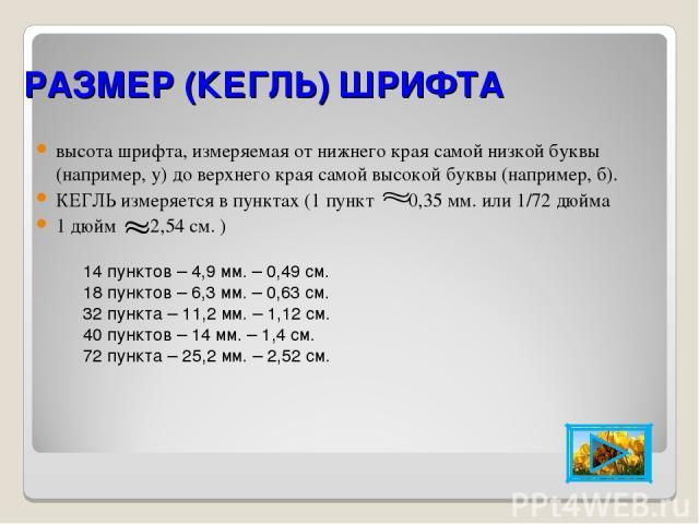РАЗМЕР (КЕГЛЬ) ШРИФТА высота шрифта, измеряемая от нижнего края самой низкой буквы (например, у) до верхнего края самой высокой буквы (например, б). КЕГЛЬ измеряется в пунктах (1 пункт 0,35 мм. или 1/72 дюйма 1 дюйм 2,54 см. ) 14 пунктов – 4,9 мм. –…