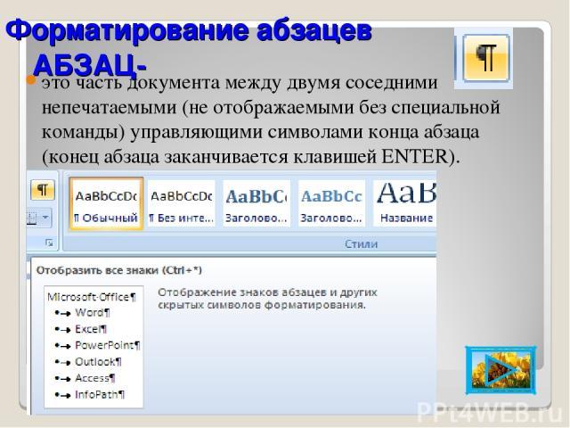 АБЗАЦ- это часть документа между двумя соседними непечатаемыми (не отображаемыми без специальной команды) управляющими символами конца абзаца (конец абзаца заканчивается клавишей ENTER). Форматирование абзацев