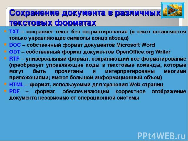 Сохранение документа в различных текстовых форматах TXT – сохраняет текст без форматирования (в текст вставляются только управляющие символы конца абзаца) DOC – собственный формат документов Microsoft Word ODT – собственный формат документов OpenOff…