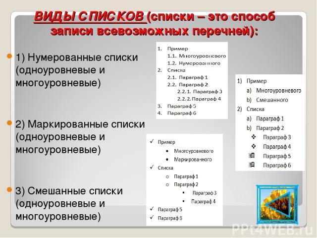 ВИДЫ СПИСКОВ (списки – это способ записи всевозможных перечней): 1) Нумерованные списки (одноуровневые и многоуровневые) 2) Маркированные списки (одноуровневые и многоуровневые) 3) Смешанные списки (одноуровневые и многоуровневые)